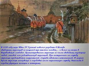 В 1550 году царь Иван IV Грозный повелел учредить в Москве «выборных стрельцо