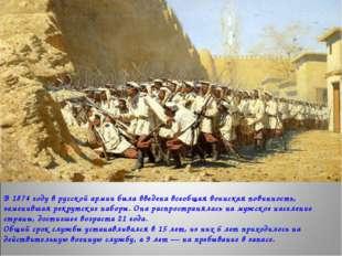 В 1874 году в русской армии была введена всеобщая воинская повинность, замени