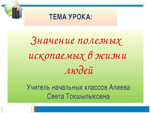 ТЕМА УРОКА: Значение полезных ископаемых в жизни людей Учитель начальных клас...
