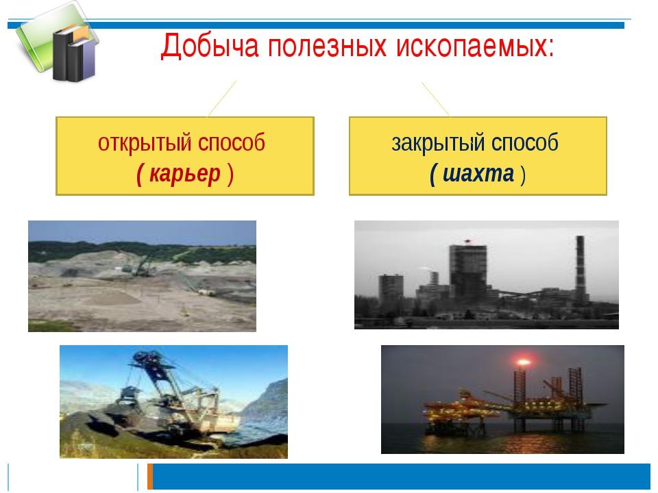 Добыча полезных ископаемых: закрытый способ ( шахта ) открытый способ ( карье...