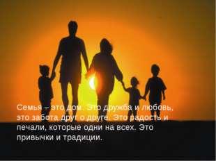 Семья – это дом. Это дружба и любовь, это забота друг о друге. Это радость и