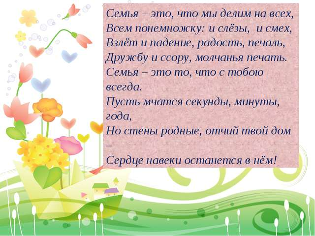 Семья – это, что мы делим на всех, Всем понемножку: и слёзы, и смех, Взлёт и...