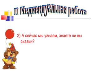 2) А сейчас мы узнаем, знаете ли вы сказки?