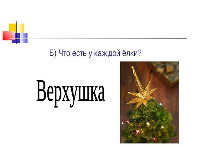 Б) Что есть у каждой ёлки?