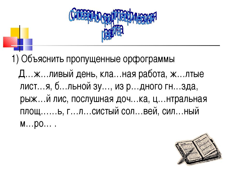 1) Объяснить пропущенные орфограммы Д…ж…ливый день, кла…ная работа, ж…лтые ли...