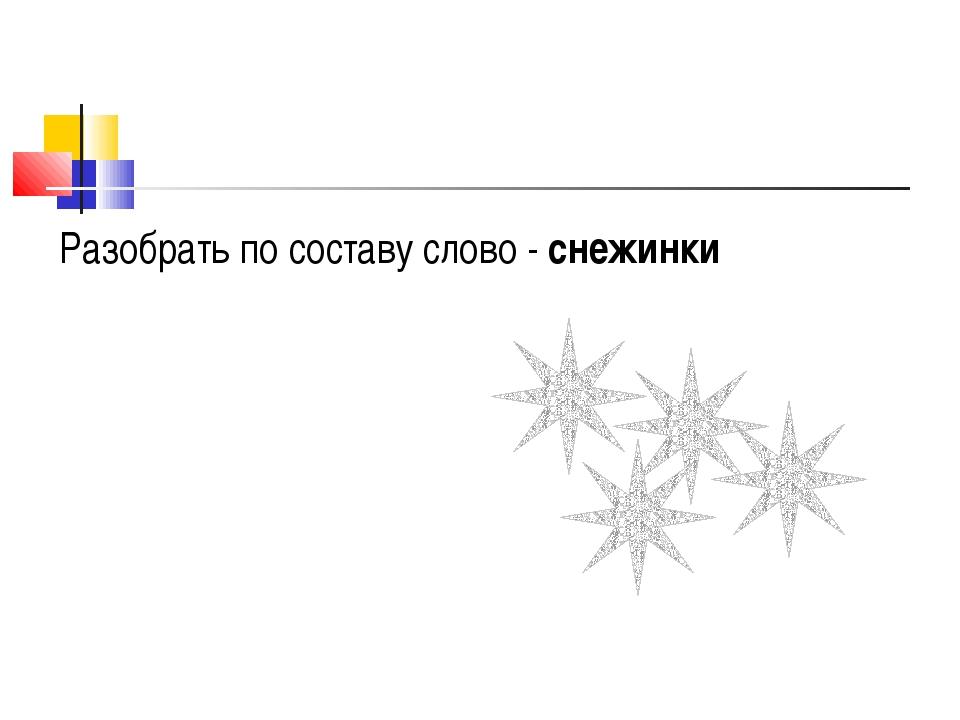 Разобрать по составу слово - снежинки