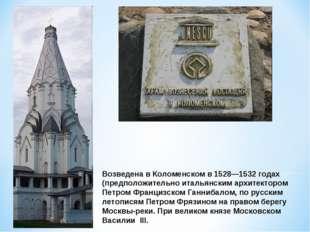 Возведена в Коломенском в 1528—1532 годах (предположительно итальянским архит