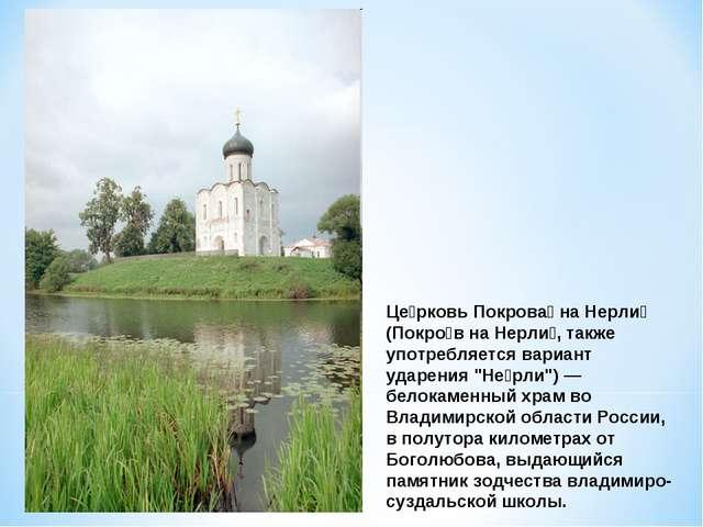 Це́рковь Покрова́ на Нерли́ (Покро́в на Нерли́, также употребляется вариант у...