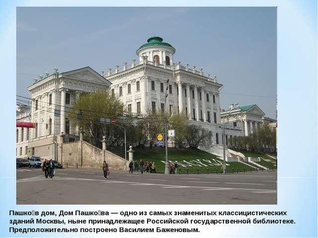 Пашко́в дом, Дом Пашко́ва— одно из самых знаменитых классицистических зданий...