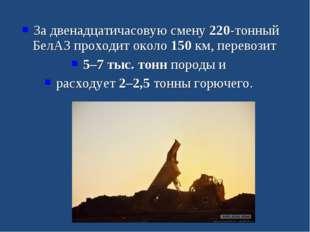 За двенадцатичасовую смену 220-тонный БелАЗ проходит около 150 км, перевозит