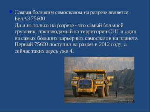 Самым большим самосвалом на разрезе является БелАЗ 75600. Да и не только на