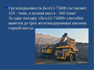 Грузоподъемность БелАЗ-75600 составляет 320 - тонн, а полная масса - 560 то
