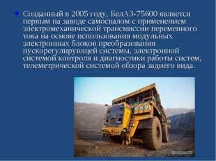 Созданный в 2005 году, БелАЗ-75600 является первым на заводе самосвалом с при