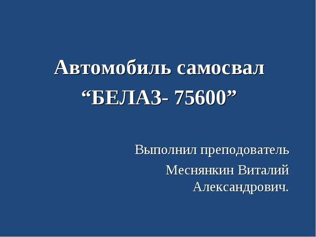 """Автомобиль самосвал """"БЕЛАЗ- 75600"""" Выполнил преподователь Меснянкин Виталий А..."""