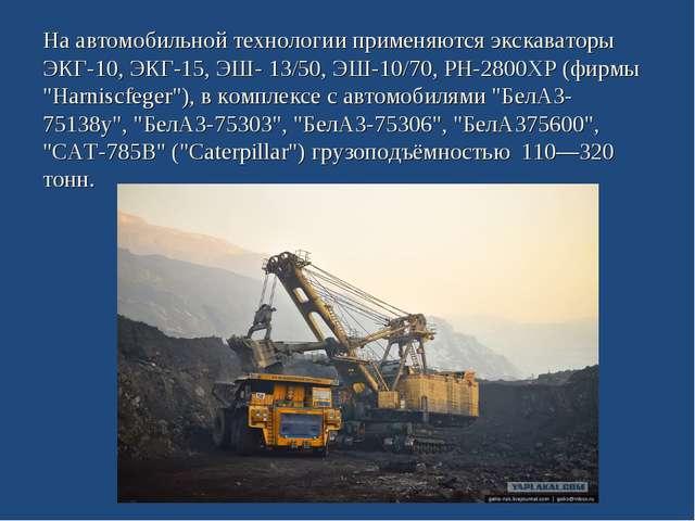 На автомобильной технологии применяются экскаваторы ЭКГ-10, ЭКГ-15, ЭШ- 13/50...