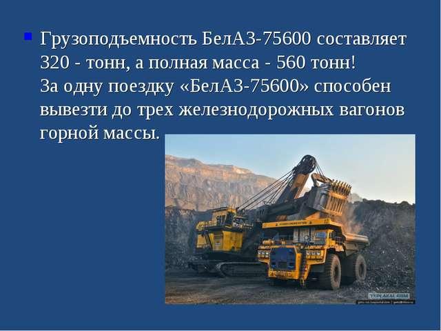 Грузоподъемность БелАЗ-75600 составляет 320 - тонн, а полная масса - 560 то...