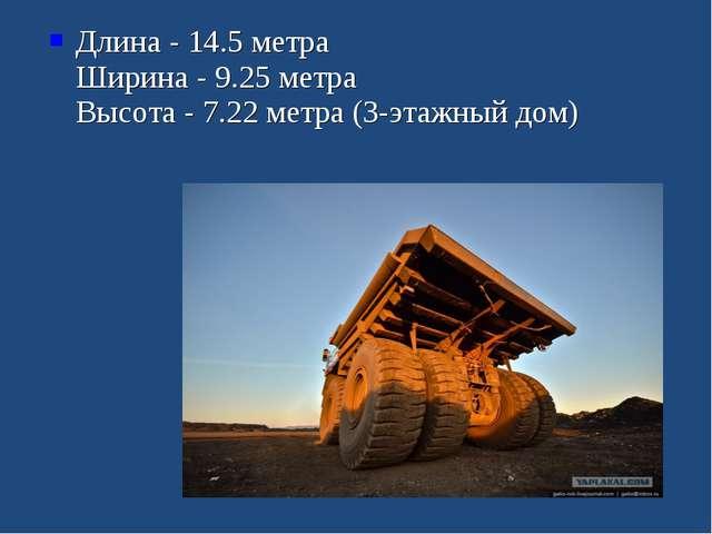 Длина - 14.5 метра Ширина - 9.25 метра Высота - 7.22 метра (3-этажный дом)