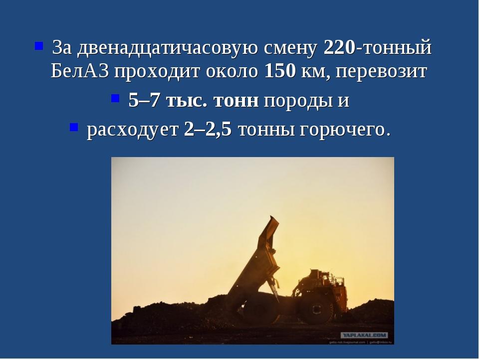 За двенадцатичасовую смену 220-тонный БелАЗ проходит около 150 км, перевозит...