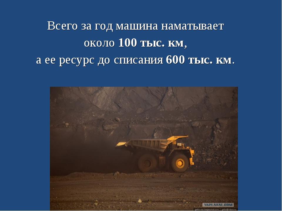 Всего за год машина наматывает около 100 тыс. км, а ее ресурс до списания 600...