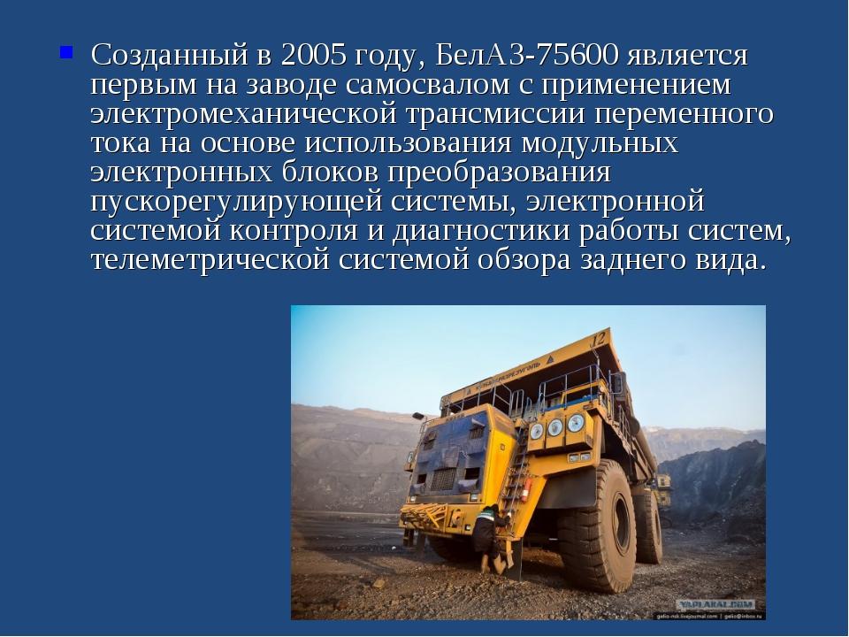 Созданный в 2005 году, БелАЗ-75600 является первым на заводе самосвалом с при...
