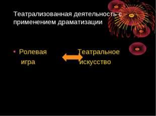 Театрализованная деятельность с применением драматизации Ролевая Театральное