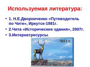 Используемая литература: 1. Н.Е.Дворниченко «Путеводитель по Чите», Иркутск-1