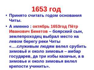 1653 год Принято считать годом основания Читы. А именно : октябрь 1653год Пёт
