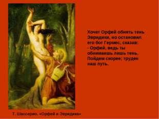 Т. Шассерио. «Орфей и Эвридика» Хочет Орфей обнять тень Эвридики, но останов