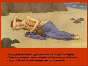 Семь дней и ночей сидел печальный Орфей на берегу Стикса, проливая слезы скор