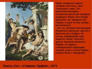 Эмиль Бен. «Смерть Орфея», 1874 Вдруг раздались вдали громкие возгласы, звон