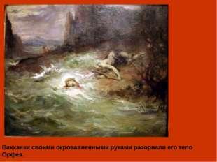Вакханки своими окровавленными руками разорвали его тело Орфея.