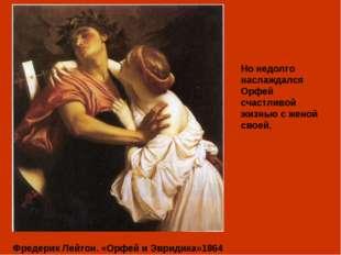 Фредерик Лейтон. «Орфей и Эвридика»1864 Но недолго наслаждался Орфей счастли