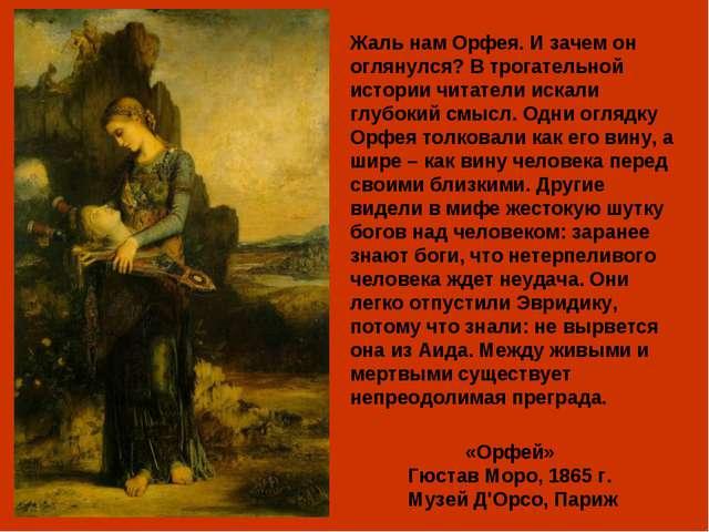«Орфей» Гюстав Моро, 1865 г. Музей Д'Орсо, Париж Жаль нам Орфея. И зачем он о...