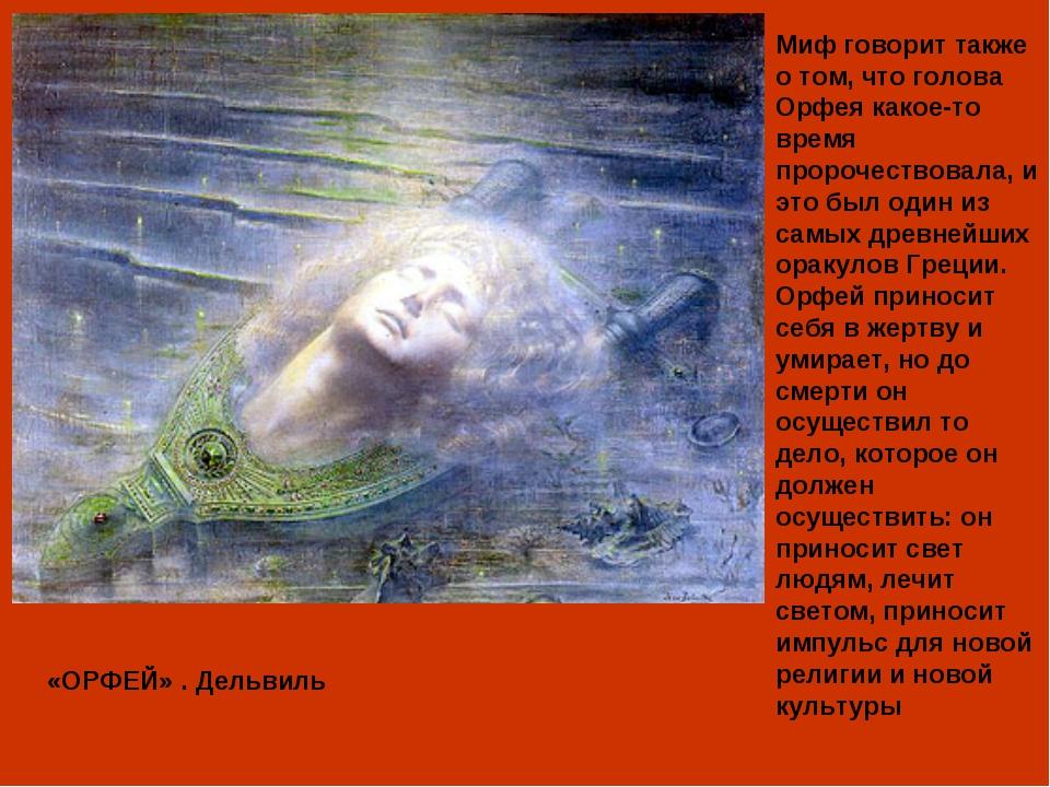 Миф говорит также о том, что голова Орфея какое-то время пророчествовала, и э...