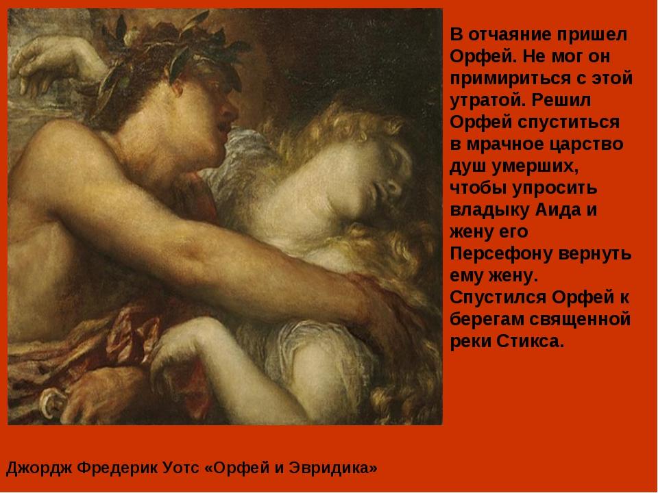 Джордж Фредерик Уотс «Орфей и Эвридика» В отчаяние пришел Орфей. Не мог он пр...