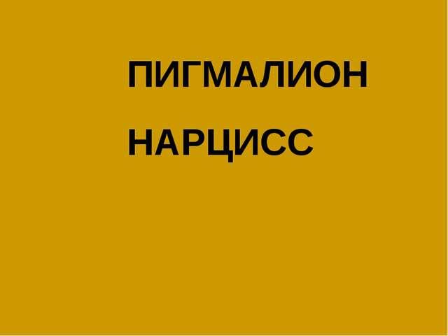 ПИГМАЛИОН НАРЦИСС