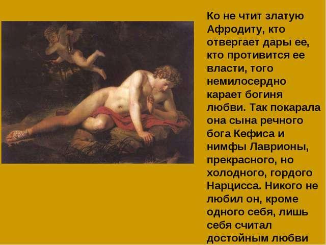 Ко не чтит златую Афродиту, кто отвергает дары ее, кто противится ее власти,...
