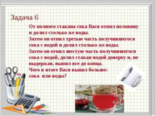Задача 6 От полного стакана сока Вася отпил половину и долил столько же воды.