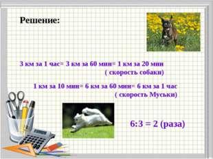 Решение: 3 км за 1 час= 3 км за 60 мин= 1 км за 20 мин ( скорость собаки) 1 к