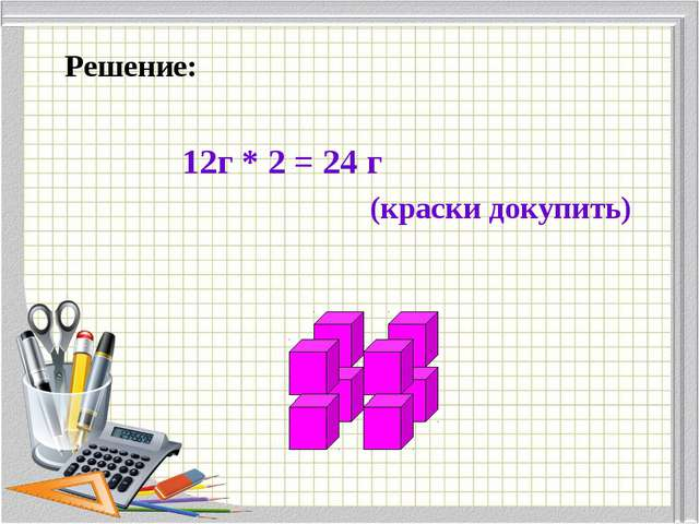 Решение: (краски докупить) 12г * 2 = 24 г