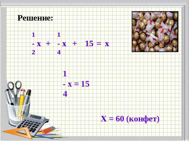 Решение: + 1 - х = 15 4 Х = 60 (конфет)