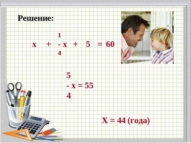 Решение: 5 - х = 55 4 Х = 44 (года)