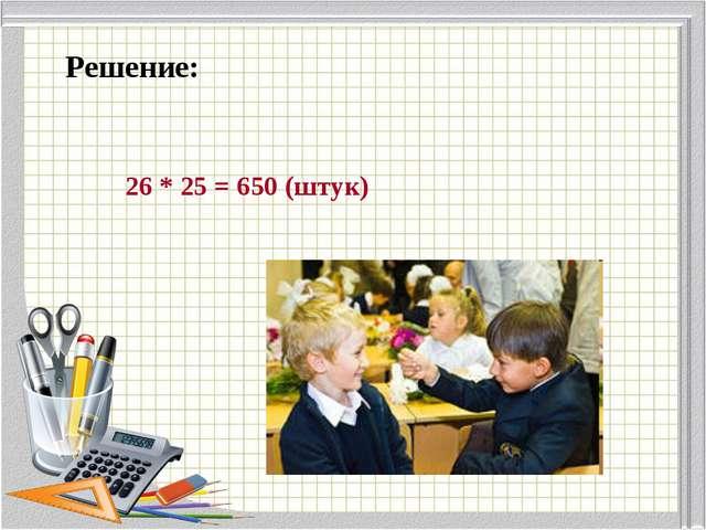 Решение: 26 * 25 = 650 (штук)