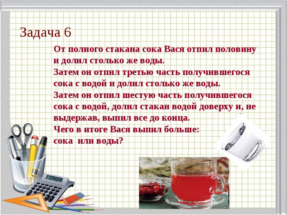 Задача 6 От полного стакана сока Вася отпил половину и долил столько же воды....