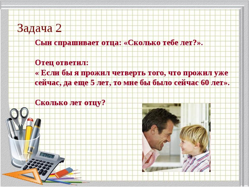 Задача 2 Сын спрашивает отца: «Сколько тебе лет?». Отец ответил: « Если бы я...