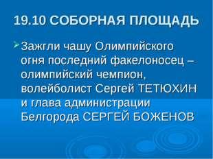 19.10 СОБОРНАЯ ПЛОЩАДЬ Зажгли чашу Олимпийского огня последний факелоносец –