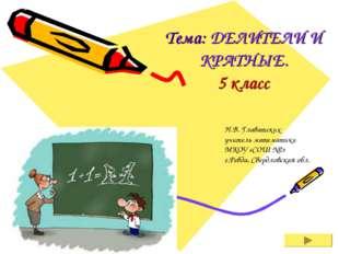 Тема: ДЕЛИТЕЛИ И КРАТНЫЕ. 5 класс Н.В. Главатских учитель математики МКОУ «СО