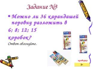 Задание №3 Можно ли 36 карандашей поровну разложить в 6; 8; 12; 15 коробок? О