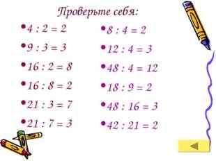 Проверьте себя: 4 : 2 = 2 9 : 3 = 3 16 : 2 = 8 16 : 8 = 2 21 : 3 = 7 21 : 7 =