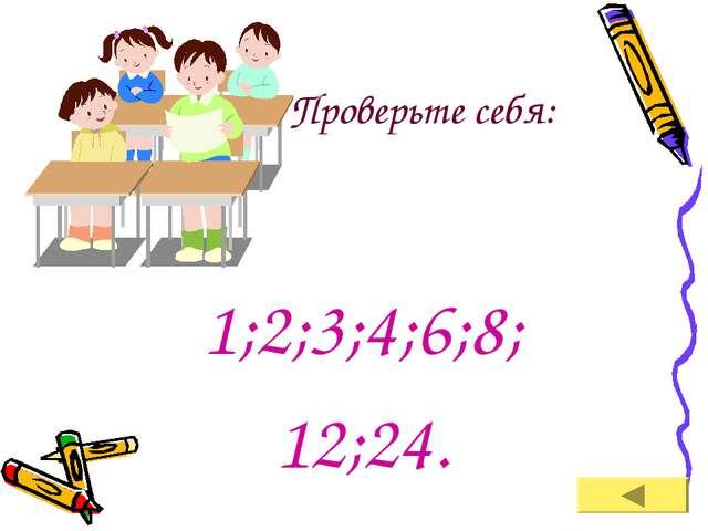 Проверьте себя: 1;2;3;4;6;8; 12;24.